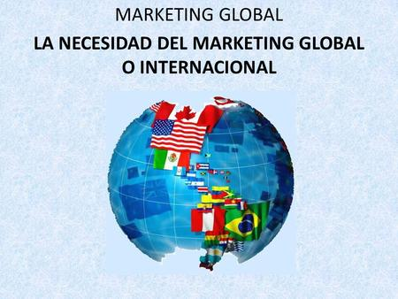 MARKETING GLOBAL LA NECESIDAD DEL MARKETING GLOBAL O INTERNACIONAL.