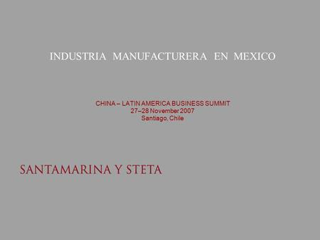INDUSTRIA MANUFACTURERA EN MEXICO CHINA – LATIN AMERICA BUSINESS SUMMIT 27–28 November 2007 Santiago, Chile.