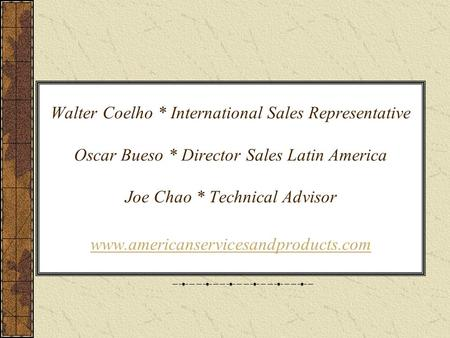 Walter Coelho * International Sales Representative Oscar Bueso * Director Sales Latin America Joe Chao * Technical Advisor www.americanservicesandproducts.com.