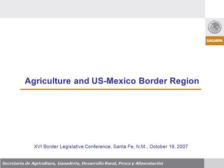Agriculture and US-Mexico Border Region Secretaría de Agricultura, Ganadería, Desarrollo Rural, Pesca y Alimentación XVI Border Legislative Conference,
