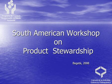 South American Workshop on Product Stewardship Bogotá, 2008 Bogotá, 2008 Programa de Cuidado Responsable del Medio Ambiente Cámara de la industria Química.