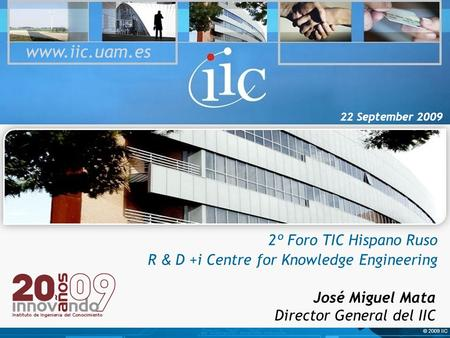 © 2009 IIC 22 September 2009 2º Foro TIC Hispano Ruso R & D +i Centre for Knowledge Engineering www.iic.uam.es José Miguel Mata Director General del IIC.