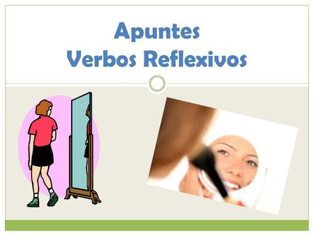 Apuntes Verbos Reflexivos. ¿Qué es un verbo reflexivo? We use reflexive verbs to: Ejemplo: __________________ Like an action reflecting back to you from.
