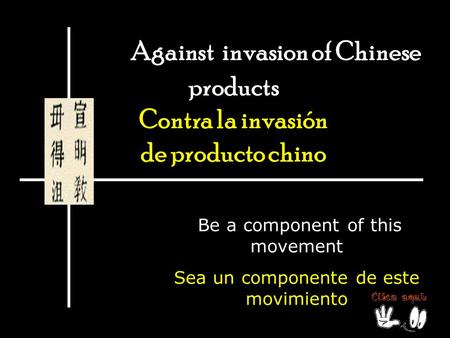 Against invasion of Chinese products Contra la invasión de producto chino Be a component of this movement Sea un componente de este movimiento.