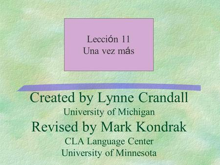 Created by Lynne Crandall University of Michigan Revised by Mark Kondrak CLA Language Center University of Minnesota Lecci ó n 11 Una vez m á s.