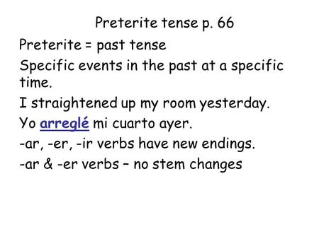 Preterite tense p. 66 Preterite = past tense Specific events in the past at a specific time. I straightened up my room yesterday. Yo arreglé mi cuarto.