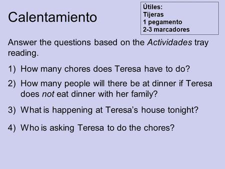 Calentamiento Answer the questions based on the Actividades tray reading. 1)How many chores does Teresa have to do? 2)How many people will there be at.