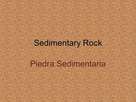 Sedimentary Rock Piedra Sedimentaria. Sedimentary Rock Sedimentary rocks develop from layers of sediments that build up on land or underwater. Las piedras.