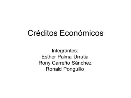 Créditos Económicos Integrantes: Esther Palma Urrutia Rony Carreño Sánchez Ronald Ponguillo.