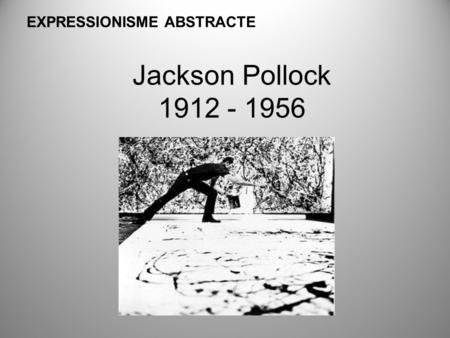 Jackson Pollock 1912 - 1956 EXPRESSIONISME ABSTRACTE.