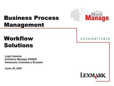 Business Process Management Workflow Solutions Luigi Caterina Solutions Manager PS&SD Venezuela, Colombia y Ecuador Junio 30, 2007.