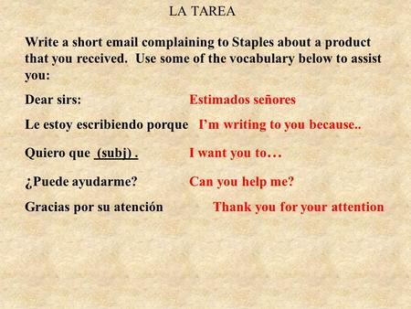LA TAREA Write a short email complaining to Staples about a product that you received. Use some of the vocabulary below to assist you: Dear sirs: Estimados.