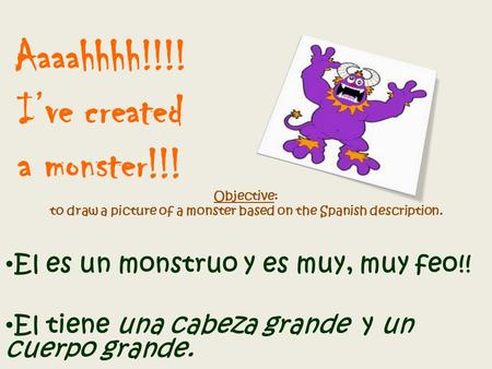 Aaaahhhh!!!! I've created a monster!!! Objective: to draw a picture of a monster based on the Spanish description. El es un monstruo y es muy, muy feo!!