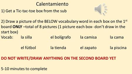 Calentamiento 1) Get a Tic-tac-toe box from the sub 2) Draw a picture of the BELOW vocabulary word in each box on the 1 st board ONLY –total of 8 pictures.