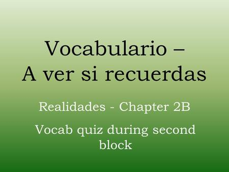 Vocabulario – A ver si recuerdas Realidades - Chapter 2B Vocab quiz during second block.