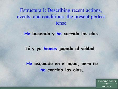 Estructura I: Describing recent actions, events, and conditions: the present perfect tense He buceado y he corrido las olas. Tú y yo hemos jugado al vólibol.