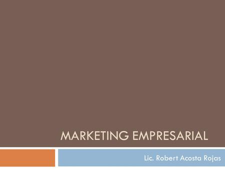 MARKETING EMPRESARIAL Lic. Robert Acosta Rojas ¿Qué es el Marketing?  El Marketing es el método para encontrar y retener clientes rentables en base.