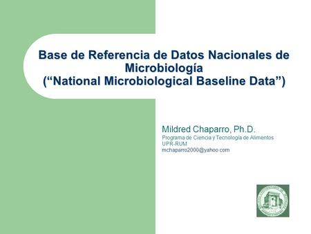"Base de Referencia de Datos Nacionales de Microbiología (""National Microbiological Baseline Data"") Mildred Chaparro, Ph.D. Programa de Ciencia y Tecnología."