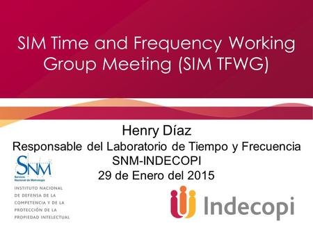 SIM Time and Frequency Working Group Meeting (SIM TFWG) Henry Díaz Responsable del Laboratorio de Tiempo y Frecuencia SNM-INDECOPI 29 de Enero del 2015.