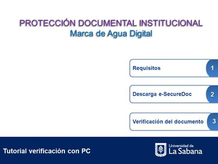 Tutorial verificación con PC Requisitos 1 Descarga e-SecureDoc 2 Verificación del documento 3 PROTECCIÓN DOCUMENTAL INSTITUCIONAL Marca de Agua Digital.