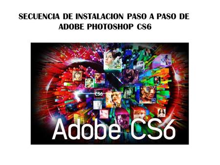 SECUENCIA DE INSTALACION PASO A PASO DE ADOBE PHOTOSHOP CS6.