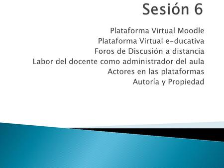 Sesión 6 Plataforma Virtual Moodle Plataforma Virtual e-ducativa