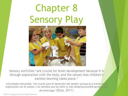 "Chapter 8 Sensory Play Sensory activities ""are crucial for brain development because it is through exploration with the body, and the senses that children's."