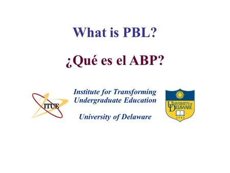 What is PBL? University of Delaware Institute for Transforming Undergraduate Education ¿Qué es el ABP?