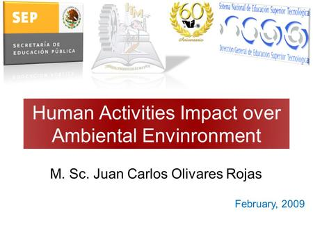 Human Activities Impact over Ambiental Envinronment M. Sc. Juan Carlos Olivares Rojas February, 2009.