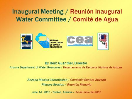 Inaugural Meeting / Reunión Inaugural Water Committee / Comité de Agua Arizona-Mexico Commission / Comisión Sonora-Arizona Plenary Session / Reunión Plenaria.