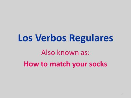 Los Verbos Regulares Also known as: How to match your socks 1.