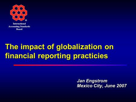 ® International Accounting Standards Board The impact of globalization on financial reporting practicies Jan Engstrom Mexico City, June 2007.