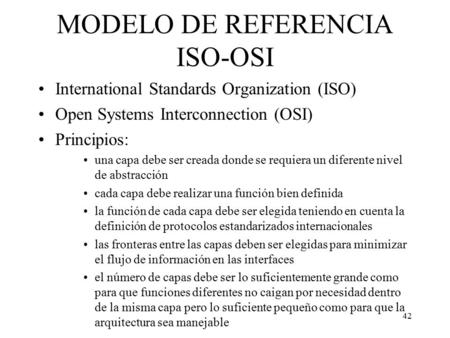 42 MODELO DE REFERENCIA ISO-OSI International Standards Organization (ISO) Open Systems Interconnection (OSI) Principios: una capa debe ser creada donde.