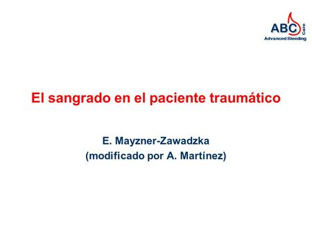 ABC Advanced Bleeding Care El sangrado en el paciente traumático E. Mayzner-Zawadzka (modificado por A. Martínez)