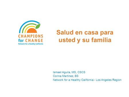 Salud en casa para usted y su familia Ismael Aguila, MS, CSCS Corina Martinez, BS Network for a Healthy California - Los Angeles Region.