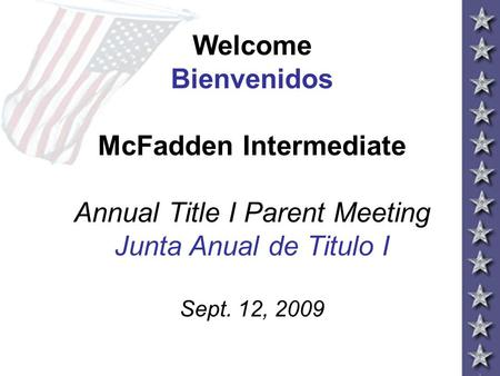 Welcome Bienvenidos McFadden Intermediate Annual Title I Parent Meeting Junta Anual de Titulo I Sept. 12, 2009.