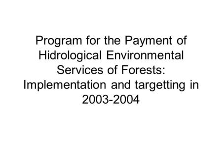 Program for the Payment of Hidrological Environmental Services of Forests: Implementation and targetting in 2003-2004.
