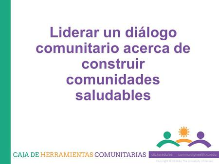 Copyright © 2014 by The University of Kansas Liderar un diálogo comunitario acerca de construir comunidades saludables.