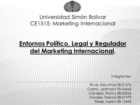 Universidad Simón Bolivar CE1515: Marketing Internacional Entornos Político, Legal y Regulador del Marketing Internacional. Integrantes: Rivas, Eduvimar.