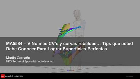© 2011 Autodesk MA5584 – V No mas CV's y curvas rebeldes… Tips que usted Debe Conocer Para Lograr Superficies Perfectas Martin Carcaño MFG Technical Specialist.