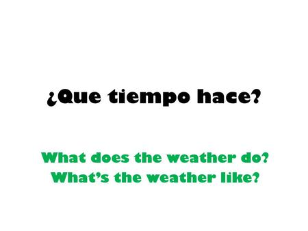 ¿Que tiempo hace? What does the weather do? What's the weather like?