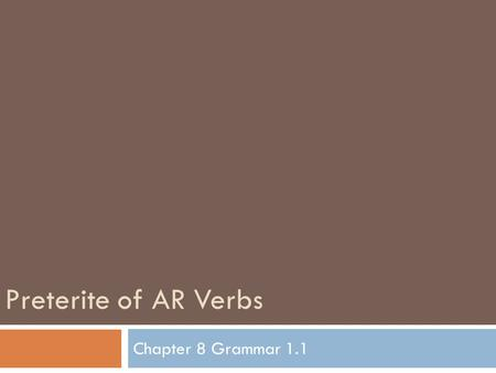 "Preterite of AR Verbs Chapter 8 Grammar 1.1. Review of the Present Tense: How to conjugate an AR verb  Drop the ""ar"" from the end of the verb and add."