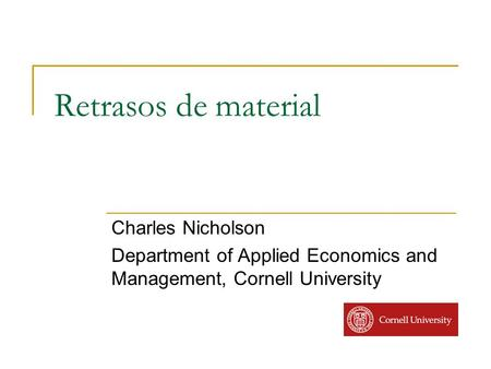 Retrasos de material Charles Nicholson Department of Applied Economics and Management, Cornell University.
