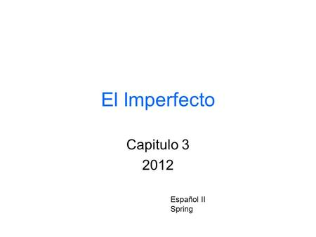 El Imperfecto Capitulo 3 2012 Español II Spring. Cuando la usamos? To describe a habitual or repeated action in the past. The exact times when the action.