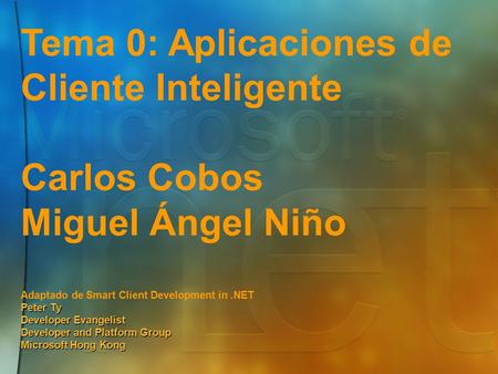 Tema 0: Aplicaciones de Cliente Inteligente Carlos Cobos Miguel Ángel Niño Adaptado de Smart Client Development in.NET Peter Ty Developer Evangelist Developer.
