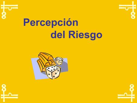 Percepción 		del Riesgo Risk perception is not a matter of chance nor happens randomly There are elements that determine how we perceive risk.