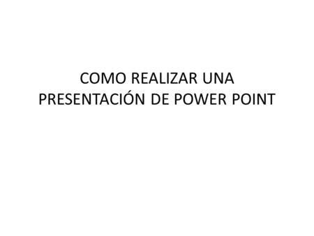 COMO REALIZAR UNA PRESENTACIÓN DE POWER POINT