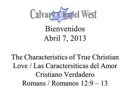 The Characteristics of True Christian Love / Las Caractersiticas del Amor Cristiano Verdadero Romans / Romanos 12:9 – 13 Bienvenidos Abril 7, 2013 The.