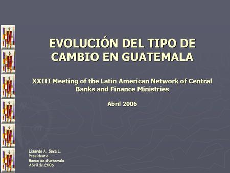 EVOLUCIÓN DEL TIPO DE CAMBIO EN GUATEMALA XXIII Meeting of the Latin American Network of Central Banks and Finance Ministries Abril 2006 Lizardo A. Sosa.