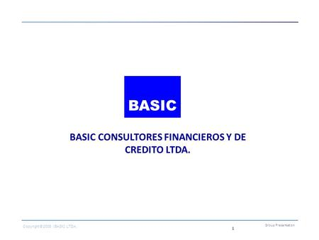 1 BASIC CONSULTORES FINANCIEROS Y DE CREDITO LTDA. Group Presentation Copyright © 2006 | BASIC LTDA. BASIC.